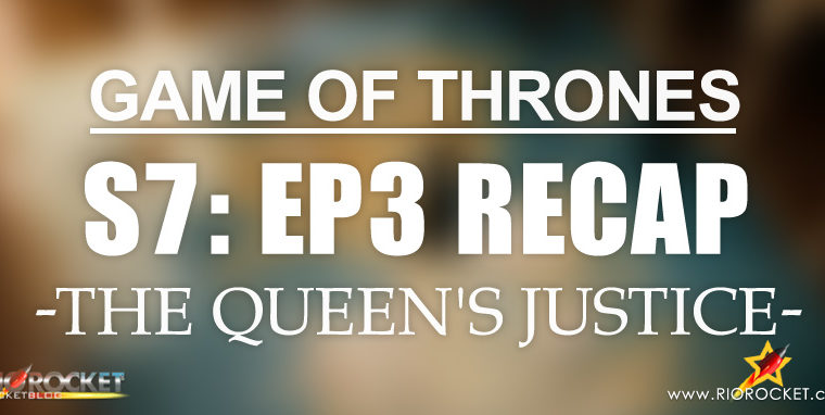 Game of Thrones Season 7 Ep 3 Recap – The Queen's Justice