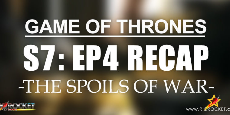 Game of Thrones Season 7 Ep 4 Recap – The Spoils of War